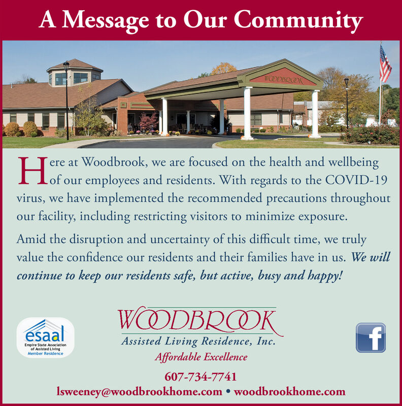 A Message to Our CommunityWODBROOKere at Woodbrook, we are focused on the health and wellbeingI lof our employees and residents. With regards to the COVID-19virus, we have implemented the recommended precautions throughoutour facility, including restricting visitors to minimize exposure.Amid the disruption and uncertainty of this difficult time, we trulyvalue the confidence our residents and their families have in us. We willcontinue to keep our residents safe, but active, busy and happy!WOODBROOKésaalAssisted Living Residence, Inc.Empire State Associationof Assisted LivingMember ResidenceAffordable Excellence607-734-7741Isweeney@woodbrookhome.com  woodbrookhome.com A Message to Our Community WODBROOK ere at Woodbrook, we are focused on the health and wellbeing I lof our employees and residents. With regards to the COVID-19 virus, we have implemented the recommended precautions throughout our facility, including restricting visitors to minimize exposure. Amid the disruption and uncertainty of this difficult time, we truly value the confidence our residents and their families have in us. We will continue to keep our residents safe, but active, busy and happy! WOODBROOK ésaal Assisted Living Residence, Inc. Empire State Association of Assisted Living Member Residence Affordable Excellence 607-734-7741 Isweeney@woodbrookhome.com  woodbrookhome.com