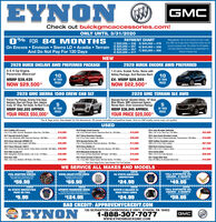 "EYNONOGMCCheck out buickgmcaccessories.com!ONLY UNTIL 3/31/2020FOR 84 M ONTHSPAYMENT CHARTDisclaimer: 0% for 84 months to A tier credtthru GMF, tax & tags extra. Payments shown are foraccount purpose only. See dealer for full datals.120 days deferral customers are responsible forfinance charges only.1) $20,000 = 238 5) $40,000 = 476On Encore  Envision  Sierra LD  Acadia  Terrain 2) $25,000 = 297 6) $45,000 = 5367) $50,000 = 595$30,000 = 3574) $35,000 = 417And Do Not Pay For 120 DaysNEW2020 BUICK ENCLAVE AWD PREFERRED PACKAGE2020 BUICK ENCORE AWD PREFERRED2.5 4 Cyl Engine,Panoramic Moonroof1.4 Litre, Ecotek Turbo, Some withSafety Package, And Remote StartEX: MSRP $29,285NOW $22,500*1010AT THISMSRP $38,435AT THISPRICENOW $29,500*PRICE2020 GMC SIERRA 1500 CREW CAB SLT2020 GMC TERRAIN SLE AWDPremium Plus Package, Duramax Turbo Diesel,Navigation, Bose Lava Charge, Alent, AdaptiveCruise, 20' Alloys, Park Assist, Too Much To ListMSRP $62,220 APPROX.Skyscape Sunroof, Elevation Edition, 19"" GlassBlack Wheels, GMC Infotainment System,Remote Start, Driver Convenience PackageMSRP $36,845 APPROX.5AT THISAT THISPRICEPRICEYOUR PRICE $50,000*YOUR PRICE $29,000**Tax & Tags extra. See dealer for full disclosure. All prices included competitive lease. And on GM loyalty some may not qualityUSED2013 Cadilac ATS Luxury3.6L 6 CM, AWD, Sunroot, Nrvigation, Must See, 23K Miles2019 Dodge Grand Caravan3.6L 6 Cy, Remote Starter, Rearview Back Up, 33K Miles2017 Chevy Suburban Premier5.3L 8 Cy, Fully Loaded, 58K Mles.2018 Hyundai Elantra SEL$18,900$18,0002014 Jeep Wrangler Unlimited4WD, 3.6L 6 Cy, Hard Top, 75K Mies.$22,9002017 Hyundai Santa Fe Sport2.4L 4 Y, Bluetooth, AWD, Rearview Backup, 59K Miles.2014 Joep Grand Cherokee LaredoewD, 36L 6 Oy, 8 Speed Automatic Transmission. 59K Miles.2020 Cadillac Escalade Luxury4WD, 6.21. 8 CyL Fuly Loaded.$15,500$39,500$16,0002016 Chevy Silverado 250OHD LTZWD, 6.OL 8 Cy, Fully Loaded, 43K Miles.2014 Chevy Silverado 1500 LTWD, 5.3L 8 Cy, Remote Starter, Traler Brake Controller, 30K Miles. $26,9002019 GMC Acadia SLTAND, Navigation, Remote Starter, 3.6L 6 O, 17K Miles.$40,9902.0L 4 OY, Bluetooth, Rearview Backup, 19K Mies.$13,900$67,0002019 Chevy Malibu LT1.5L 4 Cy, Remote Starter, Rearview Backup, 36K Miles.$15,9002020 Buick Enclave EssenceAND, 3.6L 6 Cy, 2 Used in Stock.$37,0002019 Infiniti aXBOAND, 3.5L. 6 Cy, Fully Stocked.2011 Dodge Nitro HeatOnly 37K Mles, An Aosolute Must Seel.2019 Mitsubishi Outlander SE$29,9902.4L 4 Oy, 3rd Row, Blurtooth, XM Rado, 19K Mies.$18,500$28,5002016 Ram 15004WD, 36L 6 Cy, Bediner, XM Radio, 42K Miles.$20,9902017 Buick Envision Preferred2.5L 4 Cy, AWD, Heated Seats, Remote Starter, 41K Miles.$18,900$12,000""Tax And Tags Extra. See Dealer For Full Details.WE SERVICE ALL MAKES AND MODELSCOUPONFUEL INJECTION SERVICEFuel Injection Treatment WithCOUPONDEXCOOL COOLANT STSTEN SERVICEIncludes Drain & RefillW/Dexcool CoolantCOUPONPA STATE EMISSIONINSPECTIONCOUPONFULL SYNTHETIC OILCHANGE - 6 QUARTSThrotle Housing CleaningExcludes Diesel EnginesMOSSA$59.95$69.95$24.95$49.95TTATONCOUPONCOUPONAUTOMATIC TRANSMISSION SERVICEIndudes Up TeOuarts Synthete DenTanamasion fuid, Gasiet a Fite Where ApplicableCOUPONROTATE & BALANCE W/ROAD FORCE CHECKCOUPONFULL SYNTHETIC OILPA STATE INSPECTIONCHANGE - 8 QUARTSExcludes Diesel EnginesPASS OR FAILNSPECTION$5.95$124.95$24.95$59.95BAD CREDIT: APPROVEMYCREDIT.COMEYNON150 SCRANTON-CARBONDALE HWY., EYNON, PA 184031-888-307-7077GMCGMCwww.EYNONBUICKGMC.COM EYNON O GMC Check out buickgmcaccessories.com! ONLY UNTIL 3/31/2020 FOR 84 M ONTHS PAYMENT CHART Disclaimer: 0% for 84 months to A tier credt thru GMF, tax & tags extra. Payments shown are for account purpose only. See dealer for full datals. 120 days deferral customers are responsible for finance charges only. 1) $20,000 = 238 5) $40,000 = 476 On Encore  Envision  Sierra LD  Acadia  Terrain 2) $25,000 = 297 6) $45,000 = 536 7) $50,000 = 595 $30,000 = 357 4) $35,000 = 417 And Do Not Pay For 120 Days NEW 2020 BUICK ENCLAVE AWD PREFERRED PACKAGE 2020 BUICK ENCORE AWD PREFERRED 2.5 4 Cyl Engine, Panoramic Moonroof 1.4 Litre, Ecotek Turbo, Some with Safety Package, And Remote Start EX: MSRP $29,285 NOW $22,500* 10 10 AT THIS MSRP $38,435 AT THIS PRICE NOW $29,500* PRICE 2020 GMC SIERRA 1500 CREW CAB SLT 2020 GMC TERRAIN SLE AWD Premium Plus Package, Duramax Turbo Diesel, Navigation, Bose Lava Charge, Alent, Adaptive Cruise, 20' Alloys, Park Assist, Too Much To List MSRP $62,220 APPROX. Skyscape Sunroof, Elevation Edition, 19"" Glass Black Wheels, GMC Infotainment System, Remote Start, Driver Convenience Package MSRP $36,845 APPROX. 5 AT THIS AT THIS PRICE PRICE YOUR PRICE $50,000* YOUR PRICE $29,000* *Tax & Tags extra. See dealer for full disclosure. All prices included competitive lease. And on GM loyalty some may not quality USED 2013 Cadilac ATS Luxury 3.6L 6 CM, AWD, Sunroot, Nrvigation, Must See, 23K Miles 2019 Dodge Grand Caravan 3.6L 6 Cy, Remote Starter, Rearview Back Up, 33K Miles 2017 Chevy Suburban Premier 5.3L 8 Cy, Fully Loaded, 58K Mles. 2018 Hyundai Elantra SEL $18,900 $18,000 2014 Jeep Wrangler Unlimited 4WD, 3.6L 6 Cy, Hard Top, 75K Mies. $22,900 2017 Hyundai Santa Fe Sport 2.4L 4 Y, Bluetooth, AWD, Rearview Backup, 59K Miles. 2014 Joep Grand Cherokee Laredo ewD, 36L 6 Oy, 8 Speed Automatic Transmission. 59K Miles. 2020 Cadillac Escalade Luxury 4WD, 6.21. 8 CyL Fuly Loaded. $15,500 $39,500 $16,000 2016 Chevy Silverado 250OHD LTZ WD, 6.OL 8 Cy, Fully Loaded, 43K Miles. 2014 Chevy Silverado 1500 LT WD, 5.3L 8 Cy, Remote Starter, Traler Brake Controller, 30K Miles. $26,900 2019 GMC Acadia SLT AND, Navigation, Remote Starter, 3.6L 6 O, 17K Miles. $40,990 2.0L 4 OY, Bluetooth, Rearview Backup, 19K Mies. $13,900 $67,000 2019 Chevy Malibu LT 1.5L 4 Cy, Remote Starter, Rearview Backup, 36K Miles. $15,900 2020 Buick Enclave Essence AND, 3.6L 6 Cy, 2 Used in Stock. $37,000 2019 Infiniti aXBO AND, 3.5L. 6 Cy, Fully Stocked. 2011 Dodge Nitro Heat Only 37K Mles, An Aosolute Must Seel. 2019 Mitsubishi Outlander SE $29,990 2.4L 4 Oy, 3rd Row, Blurtooth, XM Rado, 19K Mies. $18,500 $28,500 2016 Ram 1500 4WD, 36L 6 Cy, Bediner, XM Radio, 42K Miles. $20,990 2017 Buick Envision Preferred 2.5L 4 Cy, AWD, Heated Seats, Remote Starter, 41K Miles. $18,900 $12,000 ""Tax And Tags Extra. See Dealer For Full Details. WE SERVICE ALL MAKES AND MODELS COUPON FUEL INJECTION SERVICE Fuel Injection Treatment With COUPON DEXCOOL COOLANT STSTEN SERVICE Includes Drain & Refill W/Dexcool Coolant COUPON PA STATE EMISSION INSPECTION COUPON FULL SYNTHETIC OIL CHANGE - 6 QUARTS Throtle Housing Cleaning Excludes Diesel Engines MOSSA $59.95 $69.95 $24.95 $49.95 TTATON COUPON COUPON AUTOMATIC TRANSMISSION SERVICE Indudes Up TeOuarts Synthete Den Tanamasion fuid, Gasiet a Fite Where Applicable COUPON ROTATE & BALANCE W/ ROAD FORCE CHECK COUPON FULL SYNTHETIC OIL PA STATE INSPECTION CHANGE - 8 QUARTS Excludes Diesel Engines PASS OR FAIL NSPECTION $5.95 $124.95 $24.95 $59.95 BAD CREDIT: APPROVEMYCREDIT.COM EYNON 150 SCRANTON-CARBONDALE HWY., EYNON, PA 18403 1-888-307-7077 GMC GMC www.EYNONBUICKGMC.COM"