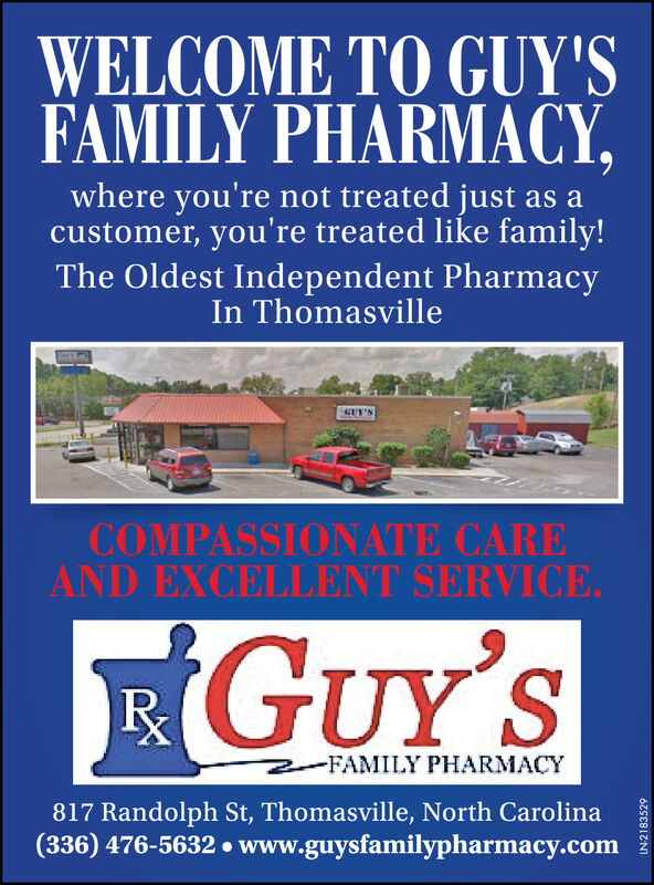 WELCOME TO GUY'SFAMILY PHARMACY,where you're not treated just as acustomer, you're treated like family!The Oldest Independent PharmacyIn ThomasvilleGUT'SCOMPASSIONATE CAREAND EXCELLENT SERVICE.EGUY'S-FAMILY PHARMACY817 Randolph St, Thomasville, North Carolina(336) 476-5632  www.guysfamilypharmacy.comLN-2183529 WELCOME TO GUY'S FAMILY PHARMACY, where you're not treated just as a customer, you're treated like family! The Oldest Independent Pharmacy In Thomasville GUT'S COMPASSIONATE CARE AND EXCELLENT SERVICE. EGUY'S -FAMILY PHARMACY 817 Randolph St, Thomasville, North Carolina (336) 476-5632  www.guysfamilypharmacy.com LN-2183529
