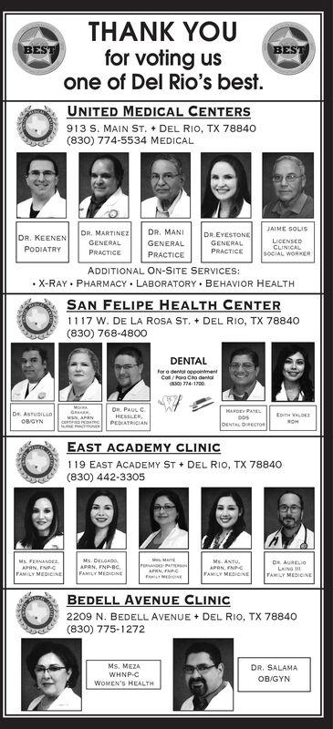 THANK YOUfor voting usone of Del Rio's best.BESTBESTUNITED MEDICAL CENTERS913 S. MAIN ST. + DEL RIO, TX 78840(830) 774-5534 MEDICALJAIME SOLISDR. MARTINEZDR. MANIDR.EYESTONEDR. KEENENLICENSEDCLINICALSOCIAL WORKERGENERALGENERALGENERALPRACTICEPODIATRYPRACTICEPRACTICEADDITIONAL ON-SITE SERVICES: X-RAY  PHARMACY  LABORATORY  BEHAVIOR HEALTHSAN FELIPE HEALTH CENTER1117 W. DE LA ROSA ST. + DEL RIO, TX 78840(830) 768-4800DENTALfor a dentol appointmentColl/ Pora Cho dental(8300 774-1700.On. PAUL C.HESSLER,PEDIATRICIANHANDEY PATELDOSDENTAL DIRECTOnDR. ASTUDILLOEoTH VALDEMSN, APANOBGYNROHEAST ACADEMY CLINIC119 EAST ACADEMY ST + DEL RIO, TX 78840(830) 442-3305Ms. DELGADO.APRN, FNP-Bc.FAMILY MEDICINEMs. ANTU,APRN, FNPFAMILY MEDICINEMs. FERNANDEr,POANDAPRN, FNCDR AURELI0LAING IIAPRN, FNPCFAMILY MEDICINEFAMILY MEDIOINEBEDELL AVENUE CLINIC2209 N. BEDELL AVENUE + DEL RIO, TX 78840(830) 775-1272Ms. MEZADR. SALAMAWHNP-CWOMEN'S HEALTHOB/GYN THANK YOU for voting us one of Del Rio's best. BEST BEST UNITED MEDICAL CENTERS 913 S. MAIN ST. + DEL RIO, TX 78840 (830) 774-5534 MEDICAL JAIME SOLIS DR. MARTINEZ DR. MANI DR.EYESTONE DR. KEENEN LICENSED CLINICAL SOCIAL WORKER GENERAL GENERAL GENERAL PRACTICE PODIATRY PRACTICE PRACTICE ADDITIONAL ON-SITE SERVICES:  X-RAY  PHARMACY  LABORATORY  BEHAVIOR HEALTH SAN FELIPE HEALTH CENTER 1117 W. DE LA ROSA ST. + DEL RIO, TX 78840 (830) 768-4800 DENTAL for a dentol appointment Coll/ Pora Cho dental (8300 774-1700. On. PAUL C. HESSLER, PEDIATRICIAN HANDEY PATEL DOS DENTAL DIRECTOn DR. ASTUDILLO EoTH VALDE MSN, APAN OBGYN ROH EAST ACADEMY CLINIC 119 EAST ACADEMY ST + DEL RIO, TX 78840 (830) 442-3305 Ms. DELGADO. APRN, FNP-Bc. FAMILY MEDICINE Ms. ANTU, APRN, FNP FAMILY MEDICINE Ms. FERNANDEr, POAND APRN, FNC DR AURELI0 LAING II APRN, FNPC FAMILY MEDICINE FAMILY MEDIOINE BEDELL AVENUE CLINIC 2209 N. BEDELL AVENUE + DEL RIO, TX 78840 (830) 775-1272 Ms. MEZA DR. SALAMA WHNP-C WOMEN'S HEALTH OB/GYN
