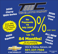 2020Chevy1500 Series TEETER MOTOR COMPANY2020Chevy%.TraxNoOver 200PreownedPaymentsTilCars, Trucks& SUV'sJuly 2020APR* WACALL NEWUp To84 Months! Chevy20202019EquinoxTrucksOn all remainingChevrolet products1512 W. Moline, Malvern, AR501-337-7504CHEVROLETwww.teetermotors.com*With ApprovedCredit 2020 Chevy 1500 Series TEETER MOTOR COMPANY 2020 Chevy %. Trax No Over 200 Preowned Payments Til Cars, Trucks & SUV's July 2020 APR* WAC ALL NEW Up To 84 Months! Chevy 2020 2019 Equinox Trucks On all remaining Chevrolet products 1512 W. Moline, Malvern, AR 501-337-7504 CHEVROLET www.teetermotors.com *With Approved Credit