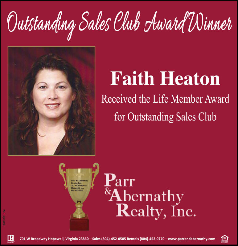 OutstanaugSales Club Aurard WinnerFaith HeatonReceived the Life Member Awardfor Outstanding Sales ClubParrAbernathyRealty, Inc.Parr & AbernathyRealty, Inc.701 W HeoadwayHopewell, VA804-452-0505R 701 W Broadway Hopewell, Virginia 23860-Sales (804)-452-0505 Rentals (804)-452-0770-www.parrandabernathy.comNEALTON Outstana ug Sales Club Aurard Winner Faith Heaton Received the Life Member Award for Outstanding Sales Club Parr Abernathy Realty, Inc. Parr & Abernathy Realty, Inc. 701 W Heoadway Hopewell, VA 804-452-0505 R 701 W Broadway Hopewell, Virginia 23860-Sales (804)-452-0505 Rentals (804)-452-0770-www.parrandabernathy.com NEALTON
