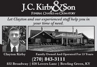 J.C. KirbySonFUNERAL CHAPELS AND CREMATORYLet Clayton and our experienced staff help you inyour time of need.Clayton KirbyFamily Owned And Operated For 53 Years(270) 843-3111832 Broadway | 820 Lovers Lane | Bowling Green, KY J.C. KirbySon FUNERAL CHAPELS AND CREMATORY Let Clayton and our experienced staff help you in your time of need. Clayton Kirby Family Owned And Operated For 53 Years (270) 843-3111 832 Broadway | 820 Lovers Lane | Bowling Green, KY