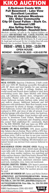 """KIKO AUCTION2-Bedroom Condo WithFull Basement - Lake ViewExcellent LocationVillas At Autumn Meadows55+ Older CommunityCity Of Canal Fulton - Stark Co.Northwest LSDAlso Selling Online Only:Amish-Made Furniture - Household ItemsAbsolute auction, all sells to the highest bidders onlocation: 699 BEVERLY AVE., CANAL FULTON, OH44614. ONLINE BIDDING AVAILABLE. Directions:From Canal Fulton at SR-93/Cherry St. E and LocustSt. head cast on Locust St. for 1.3 miles then left ontoBeverly Ave. to auction. Watch for KIKO signs.FRIDAY - APRIL 3, 2020 - 12:30 PMOPEN HOUSEMONDAY - MARCH 30, 2020 - 4:30-6:00 PMREAL ESTATE: Spacious 2-bedroom. 2-bath condowith over 1576 SE Handicap accessible throughoutwith 36"""" doors and lever handles for easy opening.Large living room with 9' ceilings, fireplace, sur-round sound and French doors leading to vinyl deckoverlooking scenic lake. Open kitchen with diningarea, oak cabinetry, electric stove, refrigerator anddishwasher. Master suite with extra large walk-incloset, bathroom includes his/hers sinks, jetted tuband walk-in shower. Additional bedroom and fullbathroom with tub/shower. Main floor laundry room.Full basement for plenty of storage, roughed-in forthird bathroom. Corner villa with new vinyl windowsreplaced in 2018, and views of lake all around. 2-carattached garage with wheelchair ramp. Gas heat/cen-tral A/C. Üpdated shingles. Great location with quickaccess to downtown Canal Fulton, Massillon andCanton. Grocery, restaurants and shopping aroundthe corner! Well established 55+ community. StarkCo Tax ID#: 9502392. Half year taxes are $916 withhomestead. Online bidding available auction day.TERMS ON REAL ESTATE: 10% down auctionday, balance due at closing. There will be a 10% buy-er's premium added to the final bid to determine thepurchase price. Call to see how to use your currenthome to buy this property. Any desired inspectionsmust be made prior to bidding. All information con-tained herein was derived from sources believed tobe correct."""