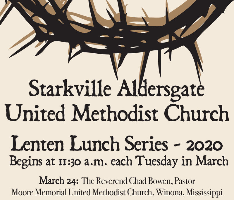 Starkville AldersgateUnited Methodist ChurchLenten Lunch Series - 2020Begins at 11:30 a.m. each Tuesday in MarchMarch 24: The Reverend Chad Bowen, PastorMoore Memorial United Methodist Church, Winona, Mississippi Starkville Aldersgate United Methodist Church Lenten Lunch Series - 2020 Begins at 11:30 a.m. each Tuesday in March March 24: The Reverend Chad Bowen, Pastor Moore Memorial United Methodist Church, Winona, Mississippi