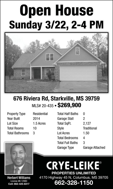 Open HouseSunday 3/22, 2-4 PM676 Riviera Rd, Starkville, MS 39759MLS# 20-435  $269,900Property TypeResidentialTotal Half Baths 0Year BuiltGarage StallTotal SqFt.20142Lot Size1.5 Acres2,127Total Rooms10StyleLot AcresTraditionalTotal Bathrooms 31.50Total Bedrooms 4Total Full Baths3Garage TypeGarage AttachedCRYE-LEIKEPROPERTIES UNLIMITED4170 Highway 45 N, Columbus, Ms 39705662-328-1150Herbert WilliamsLicense #B-12980Cell: 662-425-8317 Open House Sunday 3/22, 2-4 PM 676 Riviera Rd, Starkville, MS 39759 MLS# 20-435  $269,900 Property Type Residential Total Half Baths 0 Year Built Garage Stall Total SqFt. 2014 2 Lot Size 1.5 Acres 2,127 Total Rooms 10 Style Lot Acres Traditional Total Bathrooms 3 1.50 Total Bedrooms 4 Total Full Baths 3 Garage Type Garage Attached CRYE-LEIKE PROPERTIES UNLIMITED 4170 Highway 45 N, Columbus, Ms 39705 662-328-1150 Herbert Williams License #B-12980 Cell: 662-425-8317