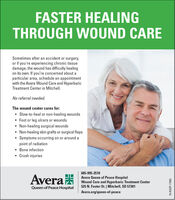 FASTER HEALINGTHROUGH WOUND CARESometimes after an accident or surgery,or if you're experiencing chronic tissuedamage, the wound has difficulty healingon its own. If you're concerned about aparticular area, schedule an appointmentwith the Avera Wound Care and HyperbaricTreatment Center in Mitchell.No referral needed.The wound center cares for: Slow-to-heal or non-healing wounds Foot or leg ulcers or wounds Non-healing surgical wounds Non-healing skin grafts or surgical flaps Symptoms occurring on or around apoint of radiation Bone infection Crush injuries605-995-2510AveraAvera Queen of Peace HospitalWound Care and Hyperbaric Treatment Center525 N. Foster St. | Mitchell, SD 57301Queen of Peace HospitalAvera.org/queen-of-peace19-AQ0P-17483 FASTER HEALING THROUGH WOUND CARE Sometimes after an accident or surgery, or if you're experiencing chronic tissue damage, the wound has difficulty healing on its own. If you're concerned about a particular area, schedule an appointment with the Avera Wound Care and Hyperbaric Treatment Center in Mitchell. No referral needed. The wound center cares for:  Slow-to-heal or non-healing wounds  Foot or leg ulcers or wounds  Non-healing surgical wounds  Non-healing skin grafts or surgical flaps  Symptoms occurring on or around a point of radiation  Bone infection  Crush injuries 605-995-2510 Avera Avera Queen of Peace Hospital Wound Care and Hyperbaric Treatment Center 525 N. Foster St. | Mitchell, SD 57301 Queen of Peace Hospital Avera.org/queen-of-peace 19-AQ0P-17483