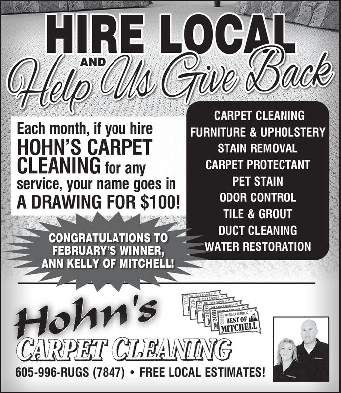HIRE LOCALHelp Us Gue BackANDCARPET CLEANINGEach month, if you hireHOHN'S CARPETCLEANING for anyservice, your name goes inA DRAWING FOR $100!FURNITURE & UPHOLSTERYSTAIN REMOVALCARPET PROTECTANTPET STAINODOR CONTROLTILE & GROUTDUCT CLEANINGCONGRATULATIONS TOFEBRUARY'S WINNER,ANN KELLY OF MITCHELL!WATER RESTORATIONHohn'sCARPET CLEANINGTHE DAILY REPUBLICBEST OFMITCHELL605-996-RUGS (7847) FREE LOCAL ESTIMATES! HIRE LOCAL Help Us Gue Back AND CARPET CLEANING Each month, if you hire HOHN'S CARPET CLEANING for any service, your name goes in A DRAWING FOR $100! FURNITURE & UPHOLSTERY STAIN REMOVAL CARPET PROTECTANT PET STAIN ODOR CONTROL TILE & GROUT DUCT CLEANING CONGRATULATIONS TO FEBRUARY'S WINNER, ANN KELLY OF MITCHELL! WATER RESTORATION Hohn's CARPET CLEANING THE DAILY REPUBLIC BEST OF MITCHELL 605-996-RUGS (7847) FREE LOCAL ESTIMATES!