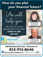 How do you planyour financial future?We willhelp youMelissa BrisbinExecutive Assistantmelissa@kbelliott.comwith a personal and localapproach based on your needs.Come in andDEsee us!DDEDEK3KB Elliott financial advisors*Steve BouslogSenior Financial Advisorsteve@kbelliott.comA FOUNDATION FOR YOUR FUTURE306 Backbone Rd. East  Princeton, IL815-915-8646H visit us online at kbelliot.comBe ConfidentAbout Your*Securities offered through Kestra Investment Services, LLC (Kestra IS), member FINRA/SIPC. Investment Advisory Services offered throughRetirementKestra Advisory Services, LLC (Kestra AS), an affiliate of Kestra IS. Kestra IS and Kestra AS are not affiliated with KB Eliot Financial Advisors. How do you plan your financial future? We will help you Melissa Brisbin Executive Assistant melissa@kbelliott.com with a personal and local approach based on your needs. Come in and DE see us! DDE DE K3 KB Elliott financial advisors *Steve Bouslog Senior Financial Advisor steve@kbelliott.com A FOUNDATION FOR YOUR FUTURE 306 Backbone Rd. East  Princeton, IL 815-915-8646 H visit us online at kbelliot.com Be Confident About Your *Securities offered through Kestra Investment Services, LLC (Kestra IS), member FINRA/SIPC. Investment Advisory Services offered through Retirement Kestra Advisory Services, LLC (Kestra AS), an affiliate of Kestra IS. Kestra IS and Kestra AS are not affiliated with KB Eliot Financial Advisors.