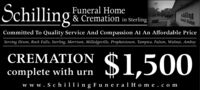 SchillingFuneral Home& Cremation in SterlingsaillingFoeral HomeCommitted To Quality Service And Compassion At An Affordable PriceServing Dixon, Rock Falls, Sterling, Morrison, Milledgeville, Prophetstown, Tampico, Fulton, Walnut, Amboy$1,500CREMATIONcomplete with urnw w w . Sc hilling F uneral H o me.com Schilling Funeral Home & Cremation in Sterling sailling Foeral Home Committed To Quality Service And Compassion At An Affordable Price Serving Dixon, Rock Falls, Sterling, Morrison, Milledgeville, Prophetstown, Tampico, Fulton, Walnut, Amboy $1,500 CREMATION complete with urn w w w . Sc hilling F uneral H o me.com