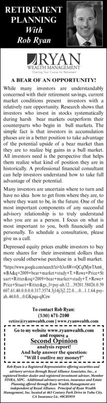 """RETIREMENTPLANNINGWithRob RyanZRYANWEALTH MANAGEMENTCharting You Caue to aanantA BEAR OF AN OPPORTUNITY!While many investors are understandablyconcerned with their retirement savings, currentmarket conditions present investors with arelatively rare opportunity. Research shows thatinvestors who invest in stocks systematicallyduring harsh bear markets outperform theircounterparts who begin in bull markets. Thesimple fact is that investors in accumulationphases are in a better position to take advantageof the potential upside of a bear market thanthey are to realize big gains in a bull market.All investors need is the perspective that helpsthem realize what kind of position they are inhistorically. A professional financial consultantcan help investors understand how to take fulladvantage of their potential.Many investors are uncertain where to turn andhave no idea how to get from where they are, towhere they want to be, in the future. One of themost important components of any successfuladvisory relationship is to truly understandwho you are as a person. I focus on what ismost important to you, both financially andpersonally. To schedule a consultation, pleasegive us a call.Depressed equity prices enable investors to buymore shares for their investment dollars thanthey could otherwise purchase in a bull market.*hitps//www.google.com/lscarchlei=h3oAWvwQCqfMjwTAm6_wBA&q=2009+bear+market+study+T.+Rowe+Price+Stuart+Ritter&oq=2009+bear+market+study+T.+Rowe+Price+Stuart+Ritter&gs_l=psy-ab.12.39201.58026.0.59607.61.40.0.0.0.0.317.3574.3j14j3j2.22.0.0..1.64.psy-ab.44.0.0.0.GKpqu-qICewTo contact Rob Ryan:(530) 671-2100retire@ryanwealth.com   www.ryanwealth.comGo to my website www.ryanwealth.comand request aSecond Opinionanalysis report!And help answer the question:""""Will Í outlive my money?""""Rob Ryan isa Reglatered Representative offering securities andadvisory services threugh Reyal Alliance Associates, Inc. aregistered broker dealer and registered investment advisor, MemberFINR"""