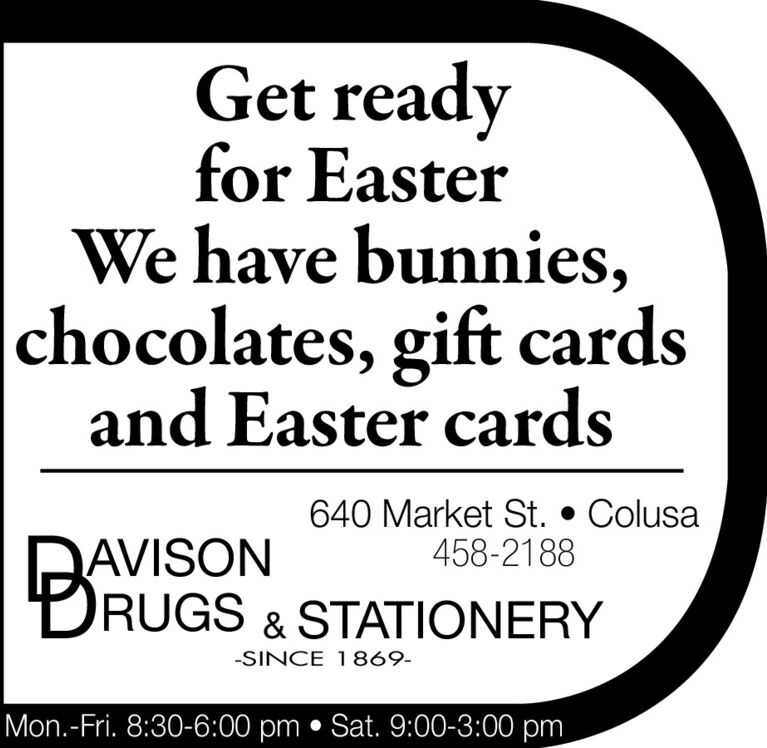 Get readyfor EasterWe have bunnies,chocolates, gift cardsand Easter cards640 Market St.  Colusa458-2188AVISONRUGS & STATIONERY-SINCE 1869-Mon.-Fri. 8:30-6:00 pm  Sat. 9:00-3:00 pm Get ready for Easter We have bunnies, chocolates, gift cards and Easter cards 640 Market St.  Colusa 458-2188 AVISON RUGS & STATIONERY -SINCE 1869- Mon.-Fri. 8:30-6:00 pm  Sat. 9:00-3:00 pm