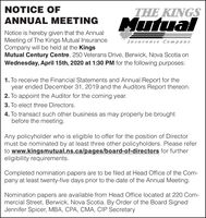 NOTICE OFTHE KINGSMutualANNUAL MEETINGNotice is hereby given that the AnnualMeeting of The Kings Mutual InsuranceCompany will be held at the KingsMutual Century Centre, 250 Veterans Drive, Berwick, Nova Scotia onWednesday, April 15th, 2020 at 1:30 PM for the following purposes:Insurance Company1. To receive the Financial Statements and Annual Report for theyear ended December 31, 2019 and the Auditors Report thereon.2. To appoint the Auditor for the coming year.3. To elect three Directors.4. To transact such other business as may properly be broughtbefore the meeting.Any policyholder who is eligible to offer for the position of Directormust be nominated by at least three other policyholders. Please referto www.kingsmutual.ns.ca/pages/board-of-directors for furthereligibility requirements.Completed nomination papers are to be filed at Head Office of the Com-pany at least twenty-five days prior to the date of the Annual Meeting.Nomination papers are available from Head Office located at 220 Com-mercial Street, Berwick, Nova Scotia. By Order of the Board SignedJennifer Spicer, MBA, CPA, CMA, CIP Secretary NOTICE OF THE KINGS Mutual ANNUAL MEETING Notice is hereby given that the Annual Meeting of The Kings Mutual Insurance Company will be held at the Kings Mutual Century Centre, 250 Veterans Drive, Berwick, Nova Scotia on Wednesday, April 15th, 2020 at 1:30 PM for the following purposes: Insurance Company 1. To receive the Financial Statements and Annual Report for the year ended December 31, 2019 and the Auditors Report thereon. 2. To appoint the Auditor for the coming year. 3. To elect three Directors. 4. To transact such other business as may properly be brought before the meeting. Any policyholder who is eligible to offer for the position of Director must be nominated by at least three other policyholders. Please refer to www.kingsmutual.ns.ca/pages/board-of-directors for further eligibility requirements. Completed nomination papers are to be filed at Head Office of