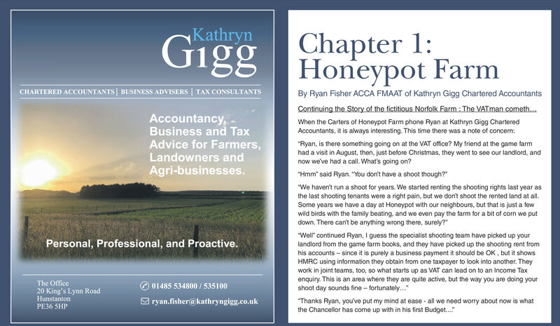 "KathrynGigg Honeypot FarmChapter 1:CHARTERED ACCOUNTANTS BUSINESS ADVISERS | TAX CONSULTANTSBy Ryan Fisher ACCA FMAAT of Kathryn Gigg Chartered AccountantsContinuing the Story of the fictitious Norfolk Farm: The VATman cometh.Accountancy,Business and TaxAdvice for Farmers,Landowners andWhen the Carters of Honeypot Farm phone Ryan at Kathryn Gigg CharteredAccountants, it is always interesting. This time there was a note of concern:""Ryan, is there something going on at the VAT office? My friend at the game farmhad a visit in August, then, just before Christmas, they went to see our landlord, andnow we've had a call. What's going on?Agri-businesses.""Hmm"" said Ryan, ""You don't have a shoot though?""""We haven't run a shoot for years. We started renting the shooting rights last year asthe last shooting tenants were a right pain, but we don't shoot the rented land at all.Some years we have a day at Honeypot with our neighbours, but that is just a fewwild birds with the family beating, and we even pay the farm for a bit of corn we putdown, There can't be anything wrong there, surely?""""Well"" continued Ryan, I guess the specialist shooting team have picked up yourlandlord from the game farm books, and they have picked up the shooting rent fromhis accounts - since it is purely a business payment it should be OK , but it showsHMRC using information they obtain from one taxpayer to look into another. Theywork in joint teams, too, so what starts up as VAT can lead on to an Income Taxenquiry. This is an area where they are quite active, but the way you are doing yourshoot day sounds fine - fortunately.""Personal, Professional, and Proactive.The Office20 King's Lynn RoadHunstantonPE36 SHP© 01485 534800 / 535100O ryan.fisher@kathryngigg.co.uk""Thanks Ryan, you've put my mind at ease - all we need worry about now is whatthe Chancellor has come up with in his first Budget..."" Kathryn Gigg Honeypot Farm Chapter 1: CHARTERED ACCOUNTANTS BUSINESS ADVISERS 
