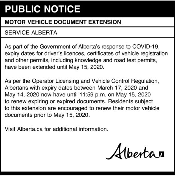 PUBLIC NOTICEMOTOR VEHICLE DOCUMENT EXTENSIONSERVICE ALBERTAAs part of the Government of Alberta's response to COVID-19,expiry dates for driver's licences, cetificates of vehicle registrationand other permits, including knowledge and road test permits,have been extended until May 15, 2020.As per the Operator Licensing and Vehicle Control Regulation,Albertans with expiry dates between March 17, 2020 andMay 14, 2020 now have until 11:59 p.m. on May 15, 2020to renew expiring or expired documents. Residents subjectto this extension are encouraged to renew their motor vehicledocuments prior to May 15, 2020.Visit Alberta.ca for additional information.Albertan PUBLIC NOTICE MOTOR VEHICLE DOCUMENT EXTENSION SERVICE ALBERTA As part of the Government of Alberta's response to COVID-19, expiry dates for driver's licences, cetificates of vehicle registration and other permits, including knowledge and road test permits, have been extended until May 15, 2020. As per the Operator Licensing and Vehicle Control Regulation, Albertans with expiry dates between March 17, 2020 and May 14, 2020 now have until 11:59 p.m. on May 15, 2020 to renew expiring or expired documents. Residents subject to this extension are encouraged to renew their motor vehicle documents prior to May 15, 2020. Visit Alberta.ca for additional information. Albertan