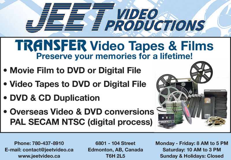 JEET.VIDEOPRODUCTIONSTRONSFER Video Tapes & FilmsPreserve your memories for a lifetime! Movie Film to DVD or Digital File Video Tapes to DVD or Digital File DVD & CD Duplication Overseas Video & DVD conversionsPAL SECAM NTSC (digital process)Phone: 780-437-8910Monday - Friday: 8 AM to 5 PMSaturday: 10 AM to 3 PMSunday & Holidays: Closed6801 - 104 StreetE-mail: contact@jeetvideo.cawww.jeetvideo.caEdmonton, AB, CanadaT6H 2L5 JEET. VIDEO PRODUCTIONS TRONSFER Video Tapes & Films Preserve your memories for a lifetime!  Movie Film to DVD or Digital File  Video Tapes to DVD or Digital File  DVD & CD Duplication  Overseas Video & DVD conversions PAL SECAM NTSC (digital process) Phone: 780-437-8910 Monday - Friday: 8 AM to 5 PM Saturday: 10 AM to 3 PM Sunday & Holidays: Closed 6801 - 104 Street E-mail: contact@jeetvideo.ca www.jeetvideo.ca Edmonton, AB, Canada T6H 2L5