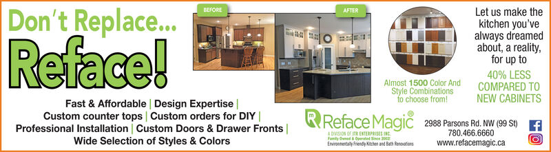 Let us make thekitchen you'vealways dreamedabout, a reality,for up to40% LESSCOMPARED TOBEFOREAFTERDon't Replace...Reface!Almost 1500 Color AndStyle Combinationschoose from!Fast & Affordable Design Expertise |Custom counter tops Custom orders for DIY |Professional Installation Custom Doors & Drawer Fronts |Wide Selection of Styles & ColorsNEW CABINETSReface Magi 2988 Parsons Rd. NW (99 S) AA DIVISION OF RR ENTERPRISES INC780.466.6660Family Owned a Operated Sine 200Enviroemetaly Frendy Kthet and Bath Renovationswww.refacemagic.ca Let us make the kitchen you've always dreamed about, a reality, for up to 40% LESS COMPARED TO BEFORE AFTER Don't Replace... Reface! Almost 1500 Color And Style Combinations choose from! Fast & Affordable Design Expertise | Custom counter tops Custom orders for DIY | Professional Installation Custom Doors & Drawer Fronts | Wide Selection of Styles & Colors NEW CABINETS Reface Magi 2988 Parsons Rd. NW (99 S) A A DIVISION OF RR ENTERPRISES INC 780.466.6660 Family Owned a Operated Sine 200 Enviroemetaly Frendy Kthet and Bath Renovations www.refacemagic.ca