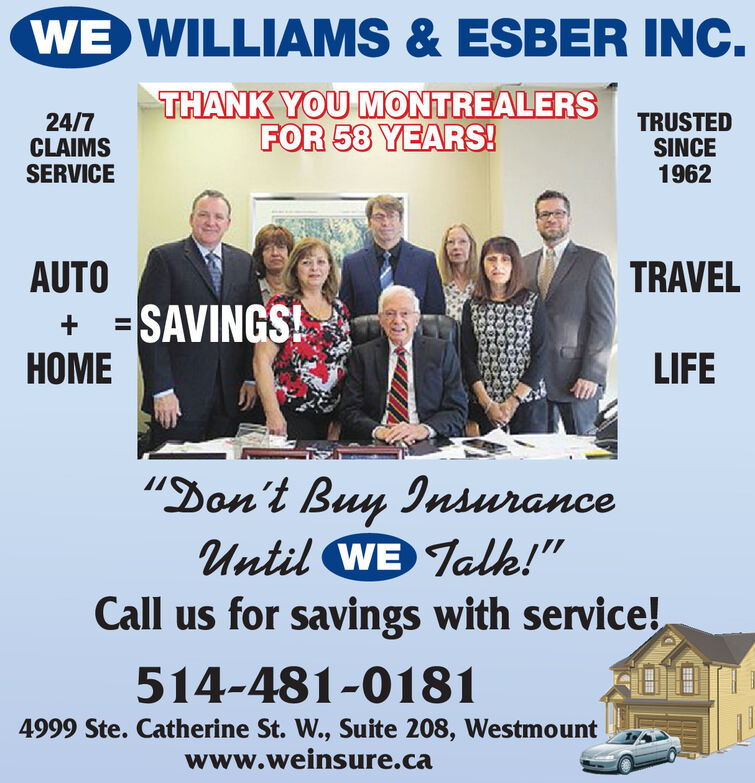 """WE WILLIAMS & ESBER INC.24/7CLAIMSSERVICETHANK YOU MONTREALERSFOR 58 YEARS!TRUSTEDSINCE1962AUTO+ = SAVINGS!TRAVELLIFE""""Don't Buy InsuranceUntil WE Talk!""""Call us for savings with service!514-481-01814999 Ste. Catherine St. W., Suite 208, Westmountwww.weinsure.ca WE WILLIAMS & ESBER INC. 24/7 CLAIMS SERVICE THANK YOU MONTREALERS FOR 58 YEARS! TRUSTED SINCE 1962 AUTO + = SAVINGS!  TRAVEL LIFE """"Don't Buy Insurance Until WE Talk!"""" Call us for savings with service! 514-481-0181 4999 Ste. Catherine St. W., Suite 208, Westmount www.weinsure.ca"""