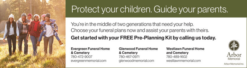 Protect your children. Guide your parents.You're in the middle of two generations that need your help.Choose your funeral plans now and assist your parents with theirs.Get started with your FREE Pre-Planning Kit by calling us today.Evergreen Funeral Home& Cemetery780-472-9007Glenwood Funeral HomeWestlawn Funeral Home& Cemetery780-467-0971and Cemetery780-489-1602ArborMemorialevergreenmemorial.comglenwoodmemorial.comwestlawnmemorial.comArbor Memorial Inc. Protect your children. Guide your parents. You're in the middle of two generations that need your help. Choose your funeral plans now and assist your parents with theirs. Get started with your FREE Pre-Planning Kit by calling us today. Evergreen Funeral Home & Cemetery 780-472-9007 Glenwood Funeral Home Westlawn Funeral Home & Cemetery 780-467-0971 and Cemetery 780-489-1602 Arbor Memorial evergreenmemorial.com glenwoodmemorial.com westlawnmemorial.com Arbor Memorial Inc.