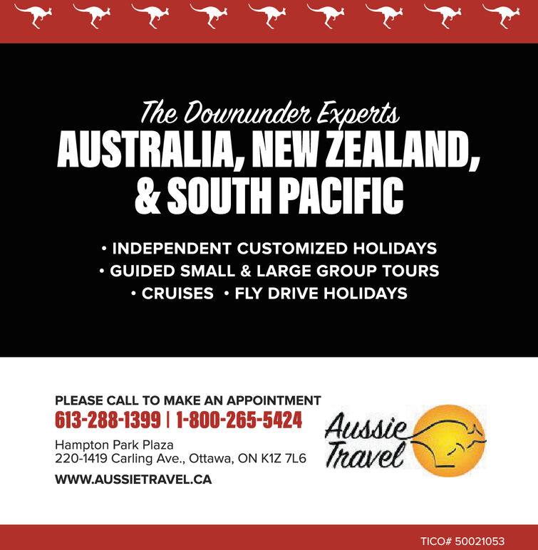 The Downunder ExpertsAUSTRALIA, NEW EALAND,& SOUTH PACIFIC INDEPENDENT CUSTOMIZED HOLIDAYSGUIDED SMALL & LARGE GROUP TOURS CRUISES  FLY DRIVE HOLIDAYSPLEASE CALL TO MAKE AN APPOINTMENT613-288-1399 | 1-800-265-5424 AussieHampton Park Plaza220-1419 Carling Ave., Ottawa, ON K126 Travelwww.AUSSIETRAVEL.CATICO# 50021053 The Downunder Experts AUSTRALIA, NEW EALAND, & SOUTH PACIFIC  INDEPENDENT CUSTOMIZED HOLIDAYS GUIDED SMALL & LARGE GROUP TOURS  CRUISES  FLY DRIVE HOLIDAYS PLEASE CALL TO MAKE AN APPOINTMENT 613-288-1399 | 1-800-265-5424 Aussie Hampton Park Plaza 220-1419 Carling Ave., Ottawa, ON K1 26 Travel www.AUSSIETRAVEL.CA TICO# 50021053