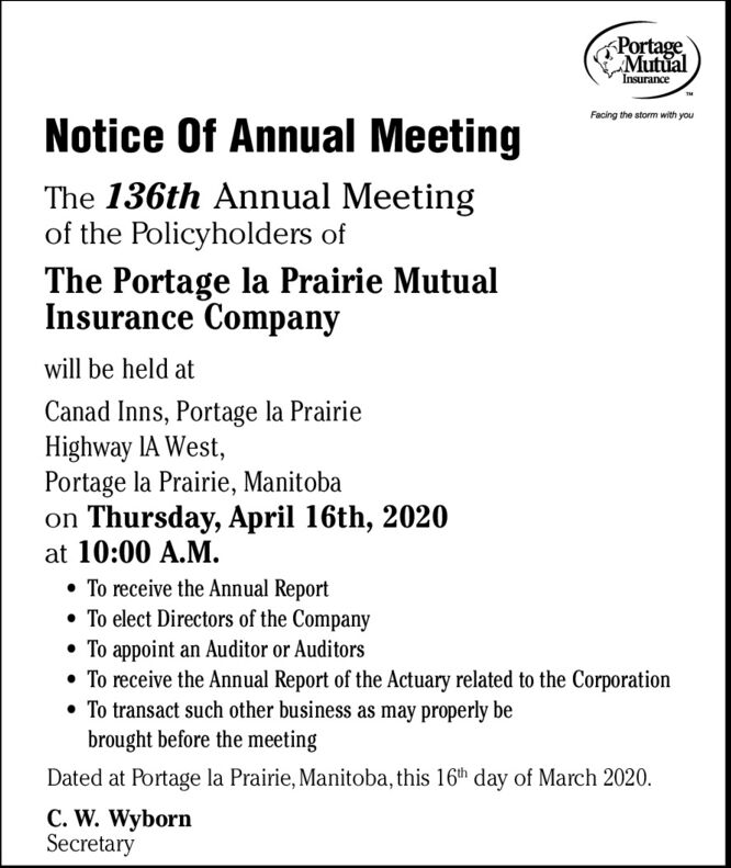 PortageMutualInsuranceNotice Of Annual MeetingFacing the storm with youThe 136th Annual Meetingof the Policyholders ofThe Portage la Prairie MutualInsurance Companywill be held atCanad Inns, Portage la PrairieHighway IA West,Portage la Prairie, Manitobaon Thursday, April 16th, 2020at 10:00 A.M. To receive the Annual Report To elect Directors of the Company To appoint an Auditor or Auditors To receive the Annual Report of the Actuary related to the Corporation To transact such other business as may properly bebrought before the meetingDated at Portage la Prairie, Manitoba, this 16th day of March 2020.C. W. WybornSecretary Portage Mutual Insurance Notice Of Annual Meeting Facing the storm with you The 136th Annual Meeting of the Policyholders of The Portage la Prairie Mutual Insurance Company will be held at Canad Inns, Portage la Prairie Highway IA West, Portage la Prairie, Manitoba on Thursday, April 16th, 2020 at 10:00 A.M.  To receive the Annual Report  To elect Directors of the Company  To appoint an Auditor or Auditors  To receive the Annual Report of the Actuary related to the Corporation  To transact such other business as may properly be brought before the meeting Dated at Portage la Prairie, Manitoba, this 16th day of March 2020. C. W. Wyborn Secretary