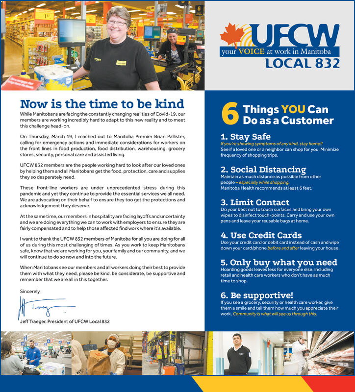 UFCWyour VOICE at work in ManitobaLOCAL 832Now is the time to be kindWhile Manitobans are facing the constantly changing realities of Covid-19, ourmembers are working incredibly hard to adapt to this new reality and to meetthis challenge head-on.6 Things YOU CanO Do as a CustomerOn Thursday, March 19, I reached out to Manitoba Premier Brian Pallister,calling for emergency actions and immediate considerations for workers onthe front lines in food production, food distribution, warehousing, grocerystores, security, personal care and assisted living.1. Stay SafeIf you're showing symptoms of any kind, stay home!See if a loved one or a neighbor can shop for you. Minimizefrequency of shopping trips.UFCW 832 members are the people working hard to look after our loved onesby helping them and all Manitobans get the food, protection, care and suppliesthey so desperately need.2. Social DistancingMaintain as much distance as possible from otherpeople - especially while shopping.Manitoba Health recommends at least 6 feet.These front-line workers are under unprecedented stress during thispandemic and yet they continue to provide the essential services we all need.We are advocating on their behalf to ensure they too get the protections andacknowledgement they deserve.3. Limit ContactAtthe same time, our members inhospitality are facinglayoffs and uncertaintyand we are doing everything we can to work with employers to ensure they arefairly compensated and to help those affected find work where it's available.Do your best not to touch surfaces and bring your ownwipes to disinfect touch-points. Carry and use your ownpens and leave your reusable bags at home.4. Use Credit CardsI want to thank the UFCW 832 members of Manitoba for all you are doing for allof us during this most challenging of times. As you work to keep Manitobanssafe, know that we are working for you, your family and our community, and weUse your credit card or debit card instead of cash and wipedown your card/phone bef