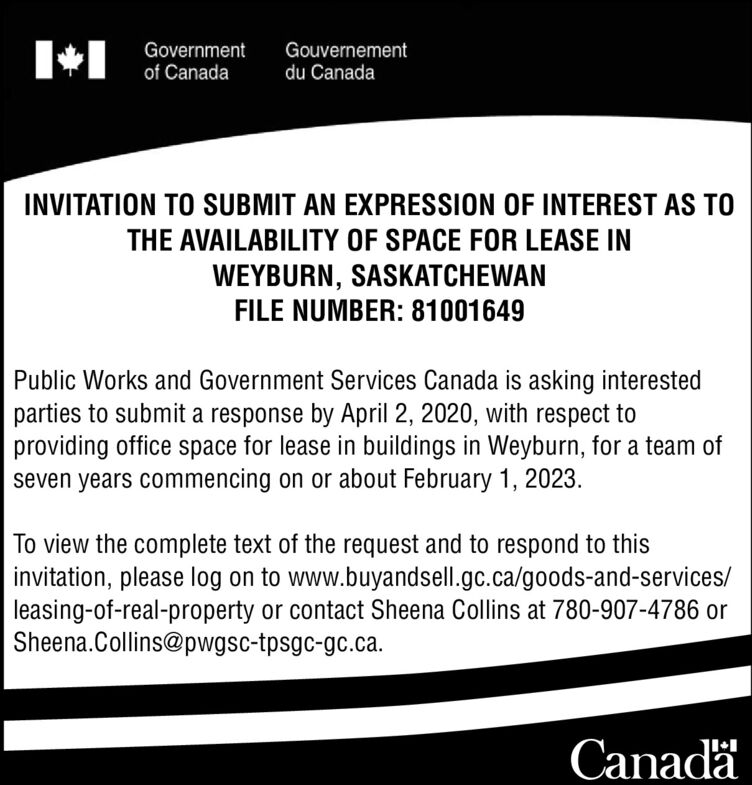 Governmentof CanadaGouvernementdu CanadaINVITATION TO SUBMIT AN EXPRESSION OF INTEREST AS TOTHE AVAILABILITY OF SPACE FOR LEASE INWEYBURN, SASKATCHEWANFILE NUMBER: 81001649Public Works and Government Services Canada is asking interestedparties to submit a response by April 2, 2020, with respect toproviding office space for lease in buildings in Weyburn, for a team ofseven years commencing on or about February 1, 2023.To view the complete text of the request and to respond to thisinvitation, please log on to www.buyandsell.gc.ca/goods-and-services/leasing-of-real-property or contact Sheena Collins at 780-907-4786 orSheena.Collins@pwgsc-tpsgc-gc.ca.Canada Government of Canada Gouvernement du Canada INVITATION TO SUBMIT AN EXPRESSION OF INTEREST AS TO THE AVAILABILITY OF SPACE FOR LEASE IN WEYBURN, SASKATCHEWAN FILE NUMBER: 81001649 Public Works and Government Services Canada is asking interested parties to submit a response by April 2, 2020, with respect to providing office space for lease in buildings in Weyburn, for a team of seven years commencing on or about February 1, 2023. To view the complete text of the request and to respond to this invitation, please log on to www.buyandsell.gc.ca/goods-and-services/ leasing-of-real-property or contact Sheena Collins at 780-907-4786 or Sheena.Collins@pwgsc-tpsgc-gc.ca. Canada