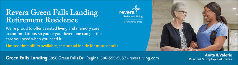 reveraRetirement LivingRevera Green Falls LandingRetirement ResidenceWe're proud to offer assisted living and memory careaccommodations so you or your loved one can get thecare you need when you need it.Limited time offers available, see our ad inside for more details.Your kind of placeGreen Falls Landing 3850 Green Falls Dr, Regina 306-559-5657  reveraliving.comAnita & ValerieResident & Employee of Revera revera Retirement Living Revera Green Falls Landing Retirement Residence We're proud to offer assisted living and memory care accommodations so you or your loved one can get the care you need when you need it. Limited time offers available, see our ad inside for more details. Your kind of place Green Falls Landing 3850 Green Falls Dr, Regina 306-559-5657  reveraliving.com Anita & Valerie Resident & Employee of Revera