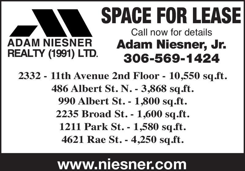 SPACE FOR LEASECall now for detailsADAM NIESNERREALTY (1991) LTD.Adam Niesner, Jr.306-569-14242332 - 11th Avenue 2nd Floor - 10,550 sq.ft.486 Albert St. N. - 3,868 sq.ft.990 Albert St. - 1,800 sq.ft.2235 Broad St. - 1,600 sq.ft.1211 Park St. - 1,580 sq.ft.4621 Rae St. - 4,250 sq.ft.www.niesner.com SPACE FOR LEASE Call now for details ADAM NIESNER REALTY (1991) LTD. Adam Niesner, Jr. 306-569-1424 2332 - 11th Avenue 2nd Floor - 10,550 sq.ft. 486 Albert St. N. - 3,868 sq.ft. 990 Albert St. - 1,800 sq.ft. 2235 Broad St. - 1,600 sq.ft. 1211 Park St. - 1,580 sq.ft. 4621 Rae St. - 4,250 sq.ft. www.niesner.com