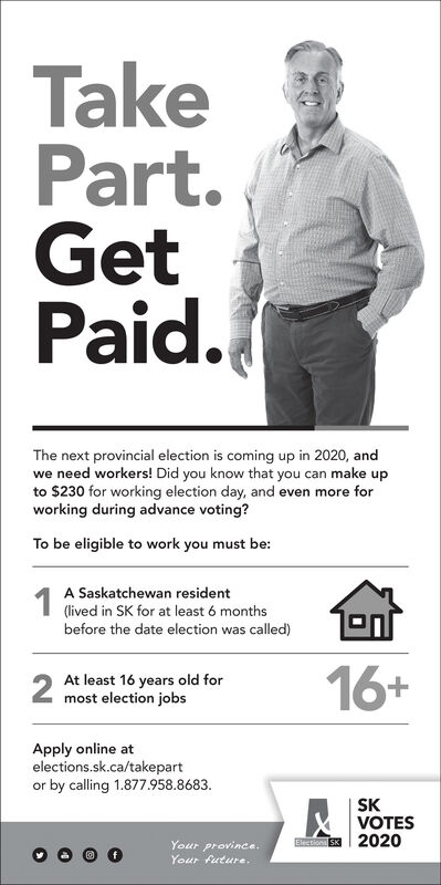 TakePart.GetPaid.The next provincial election is coming up in 2020, andwe need workers! Did you know that you can make upto $230 for working election day, and even more forworking during advance voting?To be eligible to work you must be:1A Saskatchewan resident(lived in SK for at least 6 monthsbefore the date election was called)2At least 16 years old formost election jobs16+Apply online atelections.sk.ca/takepartor by calling 1.877.958.8683.SKVOTESEE SK 2020Your province.Your future. Take Part. Get Paid. The next provincial election is coming up in 2020, and we need workers! Did you know that you can make up to $230 for working election day, and even more for working during advance voting? To be eligible to work you must be: 1 A Saskatchewan resident (lived in SK for at least 6 months before the date election was called) 2 At least 16 years old for most election jobs 16+ Apply online at elections.sk.ca/takepart or by calling 1.877.958.8683. SK VOTES EE SK 2020 Your province. Your future.