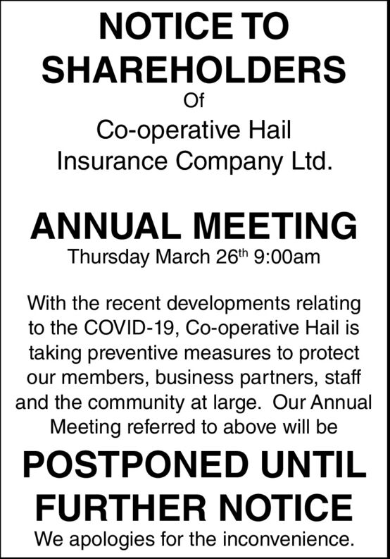 NOTICE TOSHAREHOLDERSOfCo-operative HailInsurance Company Ltd.ANNUAL MEETINGThursday March 26th 9:00amWith the recent developments relatingto the COVID-19, Co-operative Hail istaking preventive measures to protectour members, business partners, staffand the community at large. Our AnnualMeeting referred to above will bePOSTPONED UNTILFURTHER NOTICEWe apologies for the inconvenience. NOTICE TO SHAREHOLDERS Of Co-operative Hail Insurance Company Ltd. ANNUAL MEETING Thursday March 26th 9:00am With the recent developments relating to the COVID-19, Co-operative Hail is taking preventive measures to protect our members, business partners, staff and the community at large. Our Annual Meeting referred to above will be POSTPONED UNTIL FURTHER NOTICE We apologies for the inconvenience.