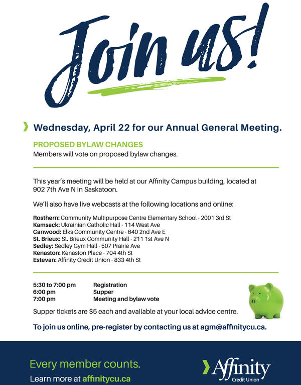 Join us!> Wednesday, April 22 for our Annual General Meeting.PROPOSED BYLAW CHANGESMembers will vote on proposed bylaw changes.This year's meeting will be held at our Affinity Campus building, located at902 7th Ave N in Saskatoon.We'll also have live webcasts at the following locations and online:Rosthern: Community Multipurpose Centre Elementary School - 2001 3rd StKamsack: Ukrainian Catholic Hall - 114 West AveCanwood: Elks Community Centre - 640 2nd Ave ESt. Brieux: St. Brieux Community Hall - 211 1st Ave NSedley: Sedley Gym Hall - 507 Prairie AveKenaston: Kenaston Place - 704 4th StEstevan: Affinity Credit Union-833 4th St5:30 to 7:00 pm6:00 pm7:00 pmRegistrationSupperMeeting and bylaw voteSupper tickets are $5 each and available at your local advice centre.To join us online, pre-register by contacting us at agm@affinitycu.ca.>AfinityEvery member counts.Learn more at affinitycu.caCredit Union Join us! > Wednesday, April 22 for our Annual General Meeting. PROPOSED BYLAW CHANGES Members will vote on proposed bylaw changes. This year's meeting will be held at our Affinity Campus building, located at 902 7th Ave N in Saskatoon. We'll also have live webcasts at the following locations and online: Rosthern: Community Multipurpose Centre Elementary School - 2001 3rd St Kamsack: Ukrainian Catholic Hall - 114 West Ave Canwood: Elks Community Centre - 640 2nd Ave E St. Brieux: St. Brieux Community Hall - 211 1st Ave N Sedley: Sedley Gym Hall - 507 Prairie Ave Kenaston: Kenaston Place - 704 4th St Estevan: Affinity Credit Union-833 4th St 5:30 to 7:00 pm 6:00 pm 7:00 pm Registration Supper Meeting and bylaw vote Supper tickets are $5 each and available at your local advice centre. To join us online, pre-register by contacting us at agm@affinitycu.ca. >Afinity Every member counts. Learn more at affinitycu.ca Credit Union