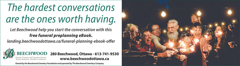 The hardest conversationsare the ones worth having.Let Beechwood help you start the conversation with thisfree funeral preplanning eBook.landing.beechwoodottawa.ca/funeral-planning-ebook-offerI BEECHWOOD 280 Beechwood, Ottawa - 613-741-9530FaldGemey d Cmalon ServkeServes fandrainn, c ematnwww.beechwoodottawa.caOwned by the Beechwood Cemetery Foundetion and operated by The Beechwood Cemetery Company. The hardest conversations are the ones worth having. Let Beechwood help you start the conversation with this free funeral preplanning eBook. landing.beechwoodottawa.ca/funeral-planning-ebook-offer I BEECHWOOD 280 Beechwood, Ottawa - 613-741-9530 Fal dGemey d Cmalon Servke Serves fandrainn, c ematn www.beechwoodottawa.ca Owned by the Beechwood Cemetery Foundetion and operated by The Beechwood Cemetery Company.
