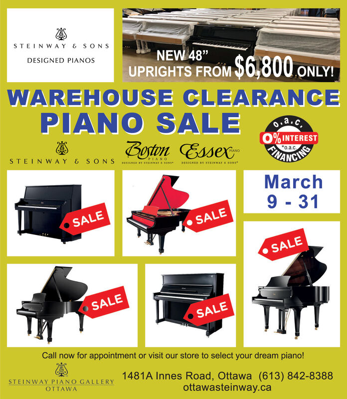 """STEINWAY & SONSDESIGNED PIANOSNEW 48""""$6,800 ONLY!UPRIGHTS FROMWAREHOUSE CLEARANCEPIANO SALE0.a.c.Boston Essex0% INTEREST*0.a.cSTEINWAY & S ONS DianEs av wAYa sonsePIANODESIGNED BY STEINWAY SONSMarch9 - 31SALE SALESALESALESALECall now for appointment or visit our store to select your dream piano!1481A Innes Road, Ottawa (613) 842-8388ottawasteinway.caSTEINWAY PIANO GALLERYOTTAWA STEINWAY & SONS DESIGNED PIANOS NEW 48"""" $6,800 ONLY! UPRIGHTS FROM WAREHOUSE CLEARANCE PIANO SALE 0.a.c. Boston Essex 0% INTEREST *0.a.c STEINWAY & S ONS DianEs av wAYa sonse PIANO DESIGNED BY STEINWAY SONS March 9 - 31 SALE  SALE SALE SALE SALE Call now for appointment or visit our store to select your dream piano! 1481A Innes Road, Ottawa (613) 842-8388 ottawasteinway.ca STEINWAY PIANO GALLERY OTTAWA"""