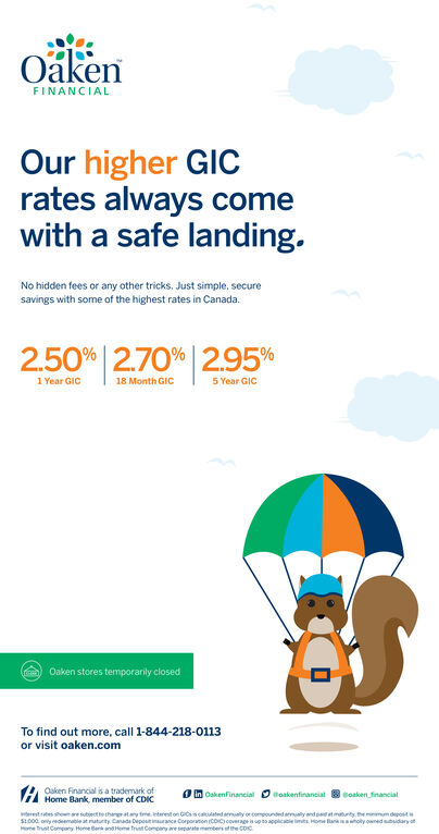 OakenFINANCIALOur higher GICrates always comewith a safe landing.No hidden fees or any other tricks. Just simple, securesavings with some of the highest rates in Canada.2.50% | 2.70% | 2.95%1 Year GIC5 Year GIC18 Month GICOaken stores temporarily losedTo find out more, call 1-844-218-0113or visit oaken.comOaken Financial is a trademark ofVil Home Bank, member of CDICCoaken financialO in Oakenfinancial Dtoakenfinancialerestteshewnreubjectechangatany tmeterest on GCsctlatedaly or compounded amly and pt matunity themmum depostS1000. oy deemable at matunity Canada Depost inurance Corporaton CDIC) coverage io appicatie imits, Hone an holy ownedudaryatHome trat Company Home Ber andHome trent Company re separate members efthe CDC Oaken FINANCIAL Our higher GIC rates always come with a safe landing. No hidden fees or any other tricks. Just simple, secure savings with some of the highest rates in Canada. 2.50% | 2.70% | 2.95% 1 Year GIC 5 Year GIC 18 Month GIC Oaken stores temporarily losed To find out more, call 1-844-218-0113 or visit oaken.com Oaken Financial is a trademark of Vil Home Bank, member of CDIC Coaken financial O in Oakenfinancial Dtoakenfinancial erestteshewnreubjectechangatany tmeterest on GCsctlatedaly or compounded amly and pt matunity themmum depost S1000. oy deemable at matunity Canada Depost inurance Corporaton CDIC) coverage io appicatie imits, Hone an holy ownedudaryat Home trat Company Home Ber andHome trent Company re separate members efthe CDC