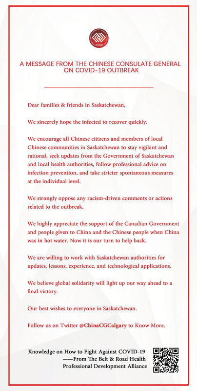 A MESSAGE FROM THE CHINESE CONSULATE GENERALON COVID-19 OUTBREAKDear families & friends in Saskatchewan,We sincerely hope the infected to recover quickly.We encourage all Chinese citizens and members of localChinese communities in Saskatchewan to stay vigilant andrational, seek updates from the Government of Saskatchewanand local health authorities, follow professional advice oninfection prevention, and take stricter spontaneous measuresat the individual level.We strongly oppose any racism-driven comments or actionsrelated to the outbreak.We highly appreciate the support of the Canadian Governmentand people given to China and the Chinese people when Chinawas in hot water. Now it is our turn to help back.We are willing to work with Saskatchewan authorities forupdates, lessons, experience, and technological applications.We believe global solidarity will light up our way ahead to afinal victory.Our best wishes to everyone in Saskatchewan.Follow us on Twitter @ChinaCGCalgary to Know More.Knowledge on How to Fight Against COVID-19--From The Belt & Road HealthProfessional Development Alliance A MESSAGE FROM THE CHINESE CONSULATE GENERAL ON COVID-19 OUTBREAK Dear families & friends in Saskatchewan, We sincerely hope the infected to recover quickly. We encourage all Chinese citizens and members of local Chinese communities in Saskatchewan to stay vigilant and rational, seek updates from the Government of Saskatchewan and local health authorities, follow professional advice on infection prevention, and take stricter spontaneous measures at the individual level. We strongly oppose any racism-driven comments or actions related to the outbreak. We highly appreciate the support of the Canadian Government and people given to China and the Chinese people when China was in hot water. Now it is our turn to help back. We are willing to work with Saskatchewan authorities for updates, lessons, experience, and technological applications. We believe global solidarity will light up our wa