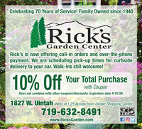Celebrating 70 Years of Service! Family Owned since 1948Rick'sGarden CenterRick's is now offering call-in orders and over-the-phonepayment. We are scheduling pick-up times for curbsidedelivery to your car. Walk-ins still welcome!10% Off Your Total Purchasewith CouponDoes not combine with other coupons/discounts. Expiration date 4/15/20.1827 W. Uintah west of l-25 Across from Uintah Shopping CenterMILITARY719-632-8491DISCOUNTwww.RicksGarden.com Celebrating 70 Years of Service! Family Owned since 1948 Rick's Garden Center Rick's is now offering call-in orders and over-the-phone payment. We are scheduling pick-up times for curbside delivery to your car. Walk-ins still welcome! 10% Off Your Total Purchase with Coupon Does not combine with other coupons/discounts. Expiration date 4/15/20. 1827 W. Uintah west of l-25 Across from Uintah Shopping Center MILITARY 719-632-8491 DISCOUNT www.RicksGarden.com