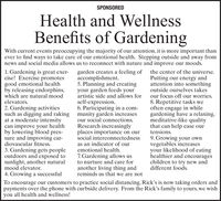 SPONSOREDHealth and WellnessBenefits of GardeningWith current events preoccupying the majority of our attention, it is more important thanever to find ways to take care of our emotional health. Stepping outside and away fromnews and social media allows us to reconnect with nature and improve our moods.1. Gardening is great exer-cise! Exercise promotesgood emotional healthby releasing endorphins,which are natural moodgarden creates a feeling of the center of the universe.accomplishment.5. Planning and creatingyour garden feeds yourartistic side and allows forPutting our energy andattention into somethingoutside ourselves takesour focus off our worries.8. Repetitive tasks weoften engage in whilegardening have a relaxing,meditative-like qualitythat can help ease ourtensions.elevators.self-expression.6. Participating in a com-2. Gardening activitiessuch as digging and raking munity garden increasesat a moderate intensitycan improve your healthby lowering blood pres-sure and improving car-diovascular fitness.our social connections.Research increasinglyplaces importance on oursocial interconnectedness9. Growing your ownvegetables increasesyour likelihood of eatinghealthier and encourageschildren to try new anddifferent foods.as an indicator of ouremotional health.3. Gardening gets peopleoutdoors and exposed tosunlight, another naturalmood elevator.4. Growing a successful7. Gardening allows usto nurture and care foranother living thing andreminds us that we are notTo encourage our customers to practice social distancing, Rick's is now taking orders andpayments over the phone with curbside delivery. From the Rick's family to yours, we wishyou all health and wellness! SPONSORED Health and Wellness Benefits of Gardening With current events preoccupying the majority of our attention, it is more important than ever to find ways to take care of our emotional health. Stepping outside and away from news and social media allows us to reconnect with nature and improve our moods. 1. Gardening is great exer- cise! Exercise promotes good emotional health by releasing endorphins, which are natural mood garden creates a feeling of the center of the universe. accomplishment. 5. Planning and creating your garden feeds your artistic side and allows for Putting our energy and attention into something outside ourselves takes our focus off our worries. 8. Repetitive tasks we often engage in while gardening have a relaxing, meditative-like quality that can help ease our tensions. elevators. self-expression. 6. Participating in a com- 2. Gardening activities such as digging and raking munity garden increases at a moderate intensity can improve your health by lowering blood pres- sure and improving car- diovascular fitness. our social connections. Research increasingly places importance on our social interconnectedness 9. Growing your own vegetables increases your likelihood of eating healthier and encourages children to try new and different foods. as an indicator of our emotional health. 3. Gardening gets people outdoors and exposed to sunlight, another natural mood elevator. 4. Growing a successful 7. Gardening allows us to nurture and care for another living thing and reminds us that we are not To encourage our customers to practice social distancing, Rick's is now taking orders and payments over the phone with curbside delivery. From the Rick's family to yours, we wish you all health and wellness!