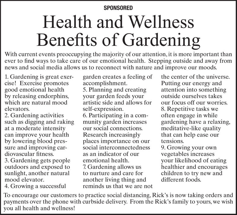 SPONSOREDHealth and WellnessBenefits of GardeningWith current events preoccupying the majority of our attention, it is more important thanever to find ways to take care of our emotional health. Stepping outside and away fromnews and social media allows us to reconnect with nature and improve our moods.1. Gardening is great exer-cise! Exercise promotesgood emotional healthby releasing endorphins,which are natural moodgarden creates a feeling of the center of the universe.accomplishment.5. Planning and creatingyour garden feeds yourartistic side and allows forPutting our energy andattention into somethingoutside ourselves takesour focus off our worries.8. Repetitive tasks weoften engage in whilegardening have a relaxing,meditative-like qualitythat can help ease ourtensions.elevators.self-expression.6. Participating in a com-2. Gardening activitiessuch as digging and raking munity garden increasesat a moderate intensitycan improve your healthby lowering blood pres-sure and improving car-diovascular fitness.our social connections.Research increasinglyplaces importance on oursocial interconnectedness9. Growing your ownvegetables increasesyour likelihood of eatinghealthier and encourageschildren to try new anddifferent foods.as an indicator of ouremotional health.3. Gardening gets peopleoutdoors and exposed tosunlight, another naturalmood elevator.4. Growing a successful7. Gardening allows usto nurture and care foranother living thing andreminds us that we are notTo encourage our customers to practice social distancing, Rick's is now taking orders andpayments over the phone with curbside delivery. From the Rick's family to yours, we wishyou all health and wellness! SPONSORED Health and Wellness Benefits of Gardening With current events preoccupying the majority of our attention, it is more important than ever to find ways to take care of our emotional health. Stepping outside and away from news and social media allows us to reconnect with nature and improve our moods. 1. 
