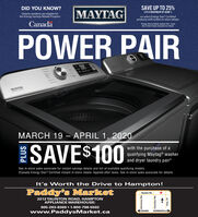 "DID YOU KNOW?SAVE UP TO 25%MAYTAG(TO A MAXIMUM OF $500*)Ontario residents are eligible forthe Energy Savings Rebate Programon select Energy Star Certifiedproducts with instant in-store rebate.Canada""Energy Saving Rebate Applied Ator TaxesSee In-Store Sales Associate for DetalsPOWER PAIRMAYTAGMARCH 19  APRIL 1, 2020SAVE$100with the purchase of aqualifying Maytag® washerand dryer laundry pair*See in-store sales associate for instant savings details and list of available qualifying models.tCanada Energy Star® Certified instant in-store rebate. Applied after taxes. See in-store sales associate for details.It's Worth the Drive to Hampton!Paddy's MarketTaunton Rd.2212 TAUNTON ROAD, HAMPTONAPPLIANCE WAREH OUSE:905-263-8369  1-800-798-5502www.PaddysMarket.caOSHAWABOWMANVILLE3 Harmony Rd.Courtice Rd.dz DID YOU KNOW? SAVE UP TO 25% MAYTAG (TO A MAXIMUM OF $500*) Ontario residents are eligible for the Energy Savings Rebate Program on select Energy Star Certified products with instant in-store rebate. Canada ""Energy Saving Rebate Applied Ator Taxes See In-Store Sales Associate for Detals POWER PAIR MAYTAG MARCH 19  APRIL 1, 2020 SAVE$100 with the purchase of a qualifying Maytag® washer and dryer laundry pair* See in-store sales associate for instant savings details and list of available qualifying models. tCanada Energy Star® Certified instant in-store rebate. Applied after taxes. See in-store sales associate for details. It's Worth the Drive to Hampton! Paddy's Market Taunton Rd. 2212 TAUNTON ROAD, HAMPTON APPLIANCE WAREH OUSE: 905-263-8369  1-800-798-5502 www.PaddysMarket.ca OSHAWA BOWMANVILLE 3 Harmony Rd. Courtice Rd. dz"
