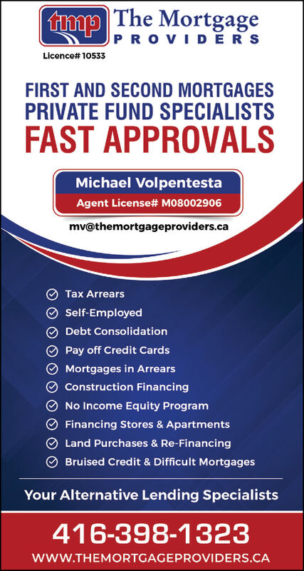 tmp The MortgagePROVIDERSLicence# 10533FIRST AND SECOND MORTGAGESPRIVATE FUND SPECIALISTSFAST APPROVALSMichael VolpentestaAgent License# M08002906mv@themortgageproviders.caTax ArrearsSelf-EmployedDebt ConsolidationPay off Credit CardsMortgages in ArrearsConstruction FinancingNo Income Equity ProgramFinancing Stores & ApartmentsLand Purchases & Re-FinancingBruised Credit & Difficult MortgagesYour Alternative Lending Specialists416-398-1323www.THEMORTGAGEPROVIDERS.CA tmp The Mortgage PROVIDERS Licence# 10533 FIRST AND SECOND MORTGAGES PRIVATE FUND SPECIALISTS FAST APPROVALS Michael Volpentesta Agent License# M08002906 mv@themortgageproviders.ca Tax Arrears Self-Employed Debt Consolidation Pay off Credit Cards Mortgages in Arrears Construction Financing No Income Equity Program Financing Stores & Apartments Land Purchases & Re-Financing Bruised Credit & Difficult Mortgages Your Alternative Lending Specialists 416-398-1323 www.THEMORTGAGEPROVIDERS.CA