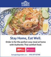 BANGKOKGARDENStay Home, Eat Well.Order in for the perfect cozy meal at homewith Authentic Thai comfort food.SKIP DISHESe foodorabangkokgarden.ca | 416.977.6748 BANGKOK GARDEN Stay Home, Eat Well. Order in for the perfect cozy meal at home with Authentic Thai comfort food. SKIP DISHES e foodora bangkokgarden.ca | 416.977.6748