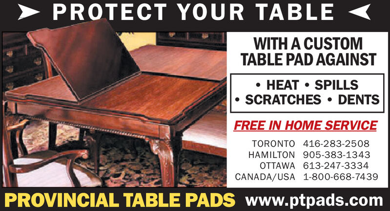> PROTECT YOUR TABLEWITH A CUSTOMTABLE PAD AGAINST HEAT  SPILLSSCRATCHES  DENTSFREE IN HOME SERVICETORONTO 416-283-2508HAMILTON 905-383-1343OTTAWA 613-247-3334CANADA/USA 1-800-668-7439PROVINCIAL TABLE PADS www.ptpads.com > PROTECT YOUR TABLE WITH A CUSTOM TABLE PAD AGAINST  HEAT  SPILLS SCRATCHES  DENTS FREE IN HOME SERVICE TORONTO 416-283-2508 HAMILTON 905-383-1343 OTTAWA 613-247-3334 CANADA/USA 1-800-668-7439 PROVINCIAL TABLE PADS www.ptpads.com