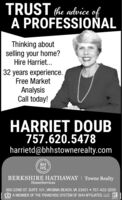 TRUST the advice ofA PROFESSIONALThinking aboutselling your home?Hire Harriet.32 years experience.Free MarketAnalysisCall today!HARRIET DOUB757.620.5478harrietd@bhhstownerealty.comBHHSBERKSHIRE HATHAWAY | Towne RealtyHomeServices600 22ND ST. SUITE 101, VIRGINIA BEACH, VA 23451  757-422-2200A MEMBER OF THE FRANCHISE SYSTEM OF BHH AFFILIATES, LLC R TRUST the advice of A PROFESSIONAL Thinking about selling your home? Hire Harriet. 32 years experience. Free Market Analysis Call today! HARRIET DOUB 757.620.5478 harrietd@bhhstownerealty.com BH HS BERKSHIRE HATHAWAY | Towne Realty HomeServices 600 22ND ST. SUITE 101, VIRGINIA BEACH, VA 23451  757-422-2200 A MEMBER OF THE FRANCHISE SYSTEM OF BHH AFFILIATES, LLC R