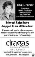 Lisa S. ParkerPresidentNMLS OriginatorNMLS#303561MLO998OVAwww.NMLSconsumeraccess.orgInterest Rates havedropped to an all time low!Please call me to discuss yourfinance options whether you arepurchasing or refinancing.dragasMORTGAGECOMPANY(757) 409-9072Iparker@dragasmortgage.comNMLS#303561MLO-9980VALENDER Lisa S. Parker President NMLS Originator NMLS#303561 MLO998OVA www.NMLSconsumeraccess.org Interest Rates have dropped to an all time low! Please call me to discuss your finance options whether you are purchasing or refinancing. dragas MORTGAGE COMPANY (757) 409-9072 Iparker@dragasmortgage.com NMLS#303561 MLO-9980VA LENDER