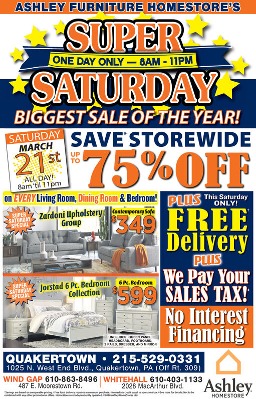ASHLEY FURNITURE HOMESTORE'SSUPERONE DAY ONLY-8AM - 11PMSATURDAYBIGGEST SALE OP THE YEAR!SATURDAYSAVE'STOREWIDEMARCHt UP21st75%OFFALL DAY!8am 'til 11pmon EVERY Living Room, Dining Room & Bedroom! DIUMS This SaturdayONLY!SUPERSATURDAYSPECIALZardoni Upholstery Contemporary SofaGroup349 FREEDeliveryPUISWe Pay Your$599 SALES TAX!No InterestFinancingSATUROAY Jorstad 6 Pc. Bedroom 6 Pc. BedroomSPECIALSUPERCollectionINCLUDES: QUEEN PANELHEADBOARD, FOOTBOARD,2 RAILS, DRESSER, AND MIRRORQUAKERTOWN  215-529-03311025 N. West End Blvd., Quakertown, PA (Off Rt. 309)WIND GAP 610-863-8496 WHITEHALL 610-403-1133Ashley487 E. Moorestown Rd.2028 MacArthur Blvd.Savings ae based on companable pricing tee local delivery reaminimum purchae date credit el te your sales tan See store for detals. Not becontaned with ay other promotional ones ometares are independenty operand co Aey Hotores LdHOMESTORE ASHLEY FURNITURE HOMESTORE'S SUPER ONE DAY ONLY-8AM - 11PM SATURDAY BIGGEST SALE OP THE YEAR! SATURDAY SAVE'STOREWIDE MARCH t UP  21st 75%OFF ALL DAY! 8am 'til 11pm on EVERY Living Room, Dining Room & Bedroom! DIUMS This Saturday ONLY! SUPER SATURDAY SPECIAL Zardoni Upholstery Contemporary Sofa Group 349 FREE Delivery PUIS We Pay Your $599 SALES TAX! No Interest Financing SATUROAY Jorstad 6 Pc. Bedroom 6 Pc. Bedroom SPECIAL SUPER Collection INCLUDES: QUEEN PANEL HEADBOARD, FOOTBOARD, 2 RAILS, DRESSER, AND MIRROR QUAKERTOWN  215-529-0331 1025 N. West End Blvd., Quakertown, PA (Off Rt. 309) WIND GAP 610-863-8496 WHITEHALL 610-403-1133 Ashley 487 E. Moorestown Rd. 2028 MacArthur Blvd. Savings ae based on companable pricing tee local delivery reaminimum purchae date credit el te your sales tan See store for detals. Not be contaned with ay other promotional ones ometares are independenty operand co Aey Hotores Ld HOMESTORE