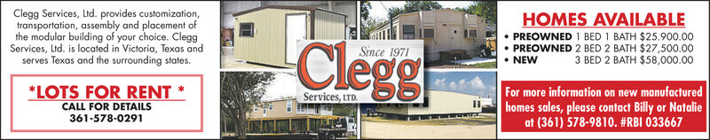 HOMES AVAILABLE PREOWNED 1 BED 1 BATH $25.900.00 PREOWNED 2 BED 2 BATH $27,500.003 BED 2 BATH $58,000.00Clegg Services, Ltd. provides customization,transportation, assembly and placement ofthe modular building of your choice. CleggServices, Ltd. is located in Victoria, Texas andClegghserves Texas and the surrounding states.Since 1971NEW*LOTS FOR RENT *CALL FOR DETAILS361-578-0291For more information on new manufacturedhomes sales, please contact Billy or Natalieat (361) 578-9810. #RBI 033667Services, ITD. HOMES AVAILABLE  PREOWNED 1 BED 1 BATH $25.900.00  PREOWNED 2 BED 2 BATH $27,500.00 3 BED 2 BATH $58,000.00 Clegg Services, Ltd. provides customization, transportation, assembly and placement of the modular building of your choice. Clegg Services, Ltd. is located in Victoria, Texas and Cleggh serves Texas and the surrounding states. Since 1971 NEW *LOTS FOR RENT * CALL FOR DETAILS 361-578-0291 For more information on new manufactured homes sales, please contact Billy or Natalie at (361) 578-9810. #RBI 033667 Services, ITD.
