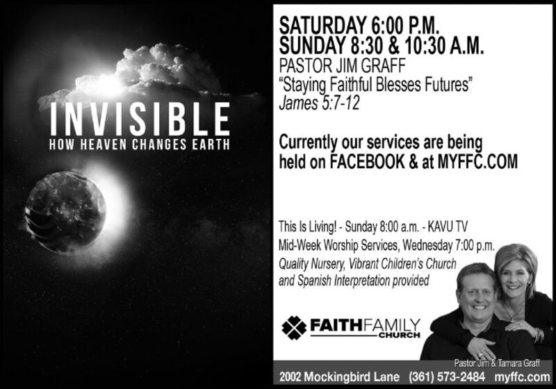 """SATURDAY 6:00 P.M.SUNDAY 8:30 & 10:30 A.M.PASTOR JIM GRAFF""""Staying Faithful Blesses Futures""""James 5:7-12INVISIBLECurrently our services are beingheld on FACEBOOK & at MYFFC.COMHOW HEAVEN CHANGES EARTHThis Is Living! - Sunday 8:00 a.m.- KAVU TVMid-Week Worship Services, Wednesday 7:00 p.m.Quality Nursery, Vibrant Children's Churchand Spanish Interpretation providedFAITHFAMILYCHURCHPastor Jim & Tamara Graft2002 Mockingbird Lane (361) 573-2484 myffc.com SATURDAY 6:00 P.M. SUNDAY 8:30 & 10:30 A.M. PASTOR JIM GRAFF """"Staying Faithful Blesses Futures"""" James 5:7-12 INVISIBLE Currently our services are being held on FACEBOOK & at MYFFC.COM HOW HEAVEN CHANGES EARTH This Is Living! - Sunday 8:00 a.m.- KAVU TV Mid-Week Worship Services, Wednesday 7:00 p.m. Quality Nursery, Vibrant Children's Church and Spanish Interpretation provided FAITHFAMILY CHURCH Pastor Jim & Tamara Graft 2002 Mockingbird Lane (361) 573-2484 myffc.com"""