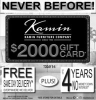 NEVER BEFORE!KaminKAMIN FURNITURE COMPANYSINCE 1950$20008GIFTEARDTODAY 9-6FREESAME DAY DELVERY* PLUS!AYEARSNO:UPTOMONEY DOWNINTEREST*EVERYWHERE WE DELIVER800-537-5505 OR 361-573-32695909 NE ZAC LENTZ PKWY VICTORIA, TEXAS*SEE STORE FOR DETAILSFollow us on fP at kaminfurniture.com NEVER BEFORE! Kamin KAMIN FURNITURE COMPANY SINCE 1950 $ 20008 GIFT EARD TODAY 9-6 FREE SAME DAY DELVERY* PLUS! AYEARS NO: UP TO MONEY DOWN INTEREST* EVERYWHERE WE DELIVER 800-537-5505 OR 361-573-3269 5909 NE ZAC LENTZ PKWY VICTORIA, TEXAS *SEE STORE FOR DETAILS Follow us on f P at kaminfurniture.com