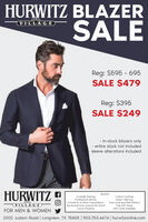 HURWITZ BLAZERSALEV.IL L A GEReg: $595 - 695SALE $479Reg: $395SALE $249- In-stock blazers only- entire stock not included- sleeve alterations includedHURWITZ 9ENJOY:Curbside ParkingProfessional ServiceIn-home & In-office ConsultationsTop Brands from around the WorldLuxury ProductsCustom ClothingExpert TailoringFree Local and Mail DeliveryFree Gift WrapGift Cards AvailableV.I·L·L·A G · EFOR MEN & WOMEN2002 Judson Road | Longview, TX 75605 | 903.753.4474 | hurwitzonline.com HURWITZ BLAZER SALE V.IL L A GE Reg: $595 - 695 SALE $479 Reg: $395 SALE $249 - In-stock blazers only - entire stock not included - sleeve alterations included HURWITZ 9 ENJOY: Curbside Parking Professional Service In-home & In-office Consultations Top Brands from around the World Luxury Products Custom Clothing Expert Tailoring Free Local and Mail Delivery Free Gift Wrap Gift Cards Available V.I·L·L·A G · E FOR MEN & WOMEN 2002 Judson Road | Longview, TX 75605 | 903.753.4474 | hurwitzonline.com